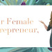 Dear female entrepreneur,