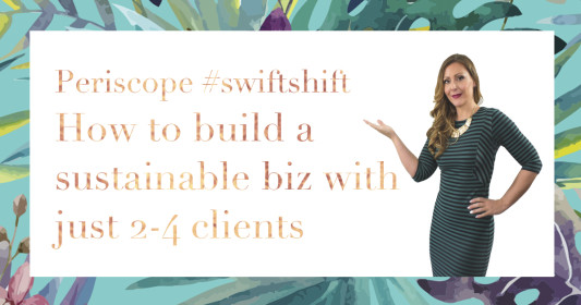 Periscope #swiftshift: How to build a sustainable business with only 2-4 Clients & Part Time Hours